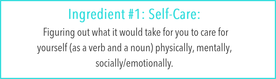 Ingredient #1: Self-Care:  Figuring out what it would take for you to care for yourself (as a verb and a noun) physically, mentally, socially/emotionally.
