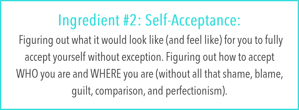 Ingredient #2: Self-Acceptance:  Figuring out what it would look like (and feel like) for you to fully accept yourself without exception. Figuring out how to accept WHO you are and WHERE you are (without all that shame, blame, guilt, comparison, and perfectionism).