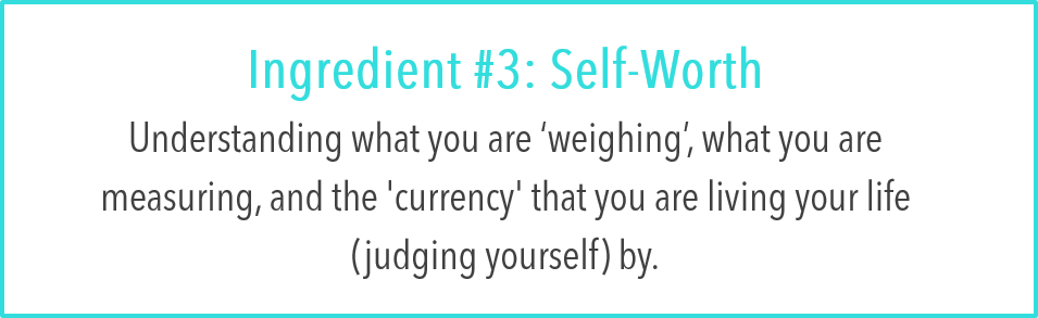 Ingredient #3: Self-Worth:  Understanding what you are 'weighing', what you are measuring, and the 'currency' that you are living your life (judging yourself) by.