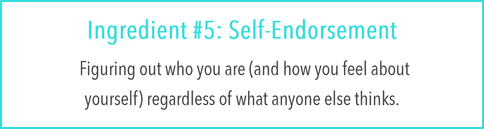 Ingredient #5: Self-Endorsement:  Figuring out who you are (and how you feel about yourself) regardless of what anyone else thinks.